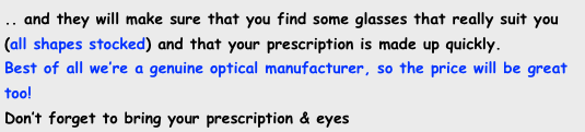 .. and they will make sure that you find some glasses that really suit you (all shapes stocked) and that your prescription is made up quickly. 